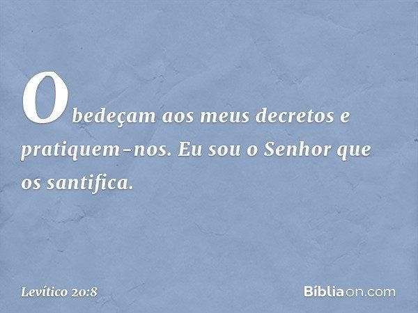 Obedeçam aos meus decretos e pratiquem-nos. Eu sou o Senhor que os santifica. -- Levítico 20:8
