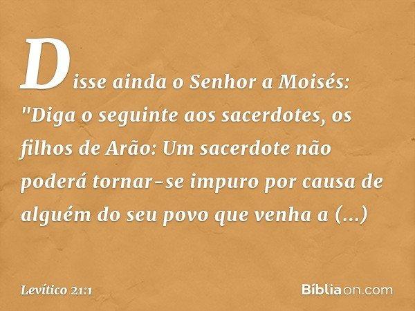 """Disse ainda o Senhor a Moisés: """"Diga o seguinte aos sacerdotes, os filhos de Arão: Um sacerdote não poderá tornar-se impuro por causa de alguém do seu povo que"""