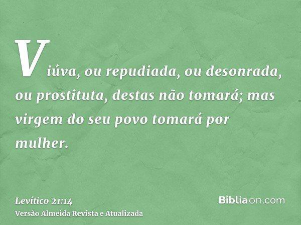 Viúva, ou repudiada, ou desonrada, ou prostituta, destas não tomará; mas virgem do seu povo tomará por mulher.