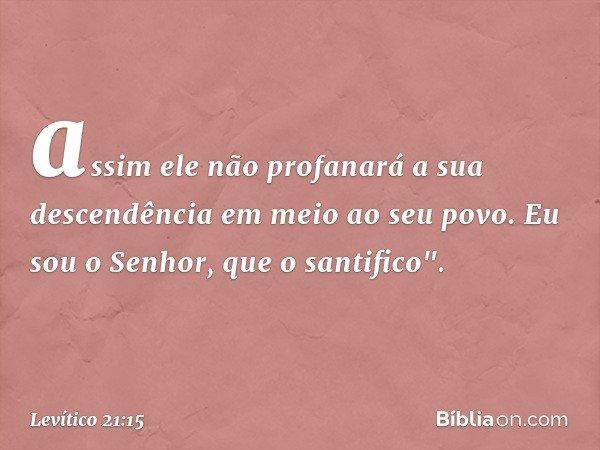 """assim ele não profanará a sua descendência em meio ao seu povo. Eu sou o Senhor, que o santifico"""". -- Levítico 21:15"""