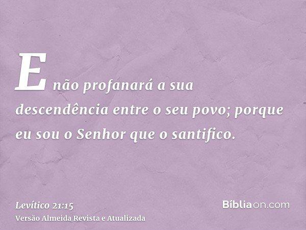 E não profanará a sua descendência entre o seu povo; porque eu sou o Senhor que o santifico.
