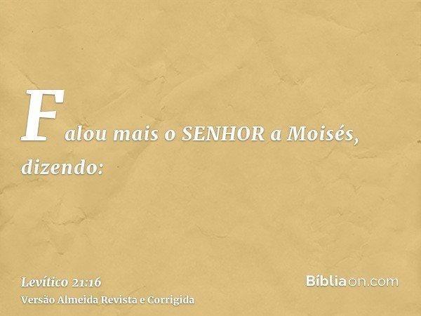 Falou mais o SENHOR a Moisés, dizendo: