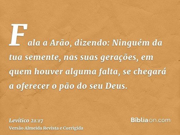 Fala a Arão, dizendo: Ninguém da tua semente, nas suas gerações, em quem houver alguma falta, se chegará a oferecer o pão do seu Deus.