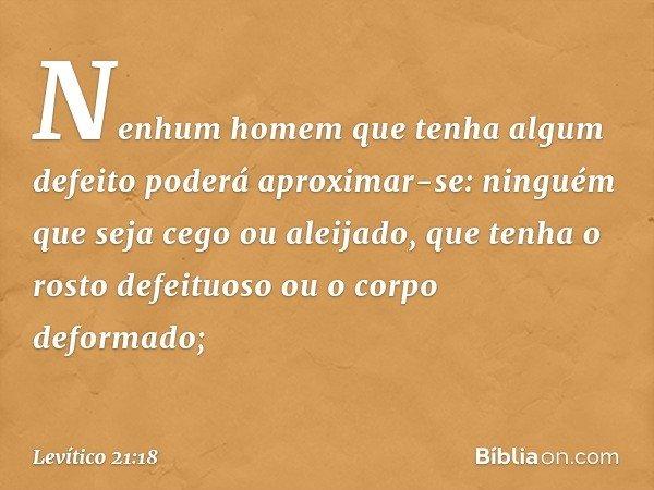 Nenhum homem que tenha algum defeito poderá aproximar-se: ninguém que seja cego ou aleijado, que tenha o rosto defeituoso ou o corpo deformado; -- Levítico 21:1