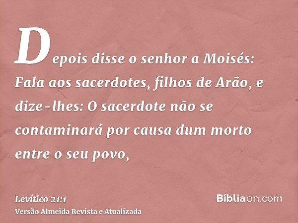 Depois disse o senhor a Moisés: Fala aos sacerdotes, filhos de Arão, e dize-lhes: O sacerdote não se contaminará por causa dum morto entre o seu povo,