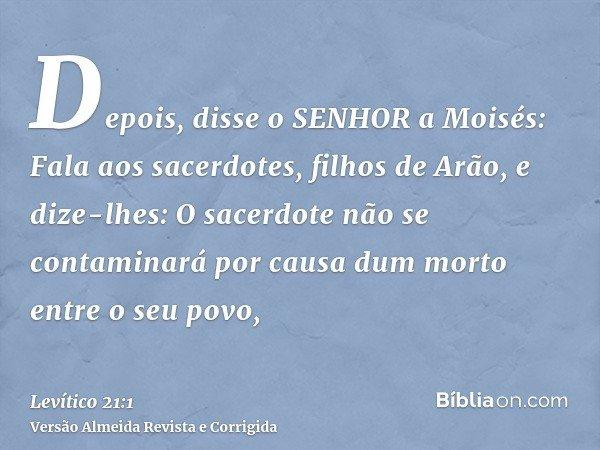 Depois, disse o SENHOR a Moisés: Fala aos sacerdotes, filhos de Arão, e dize-lhes: O sacerdote não se contaminará por causa dum morto entre o seu povo,