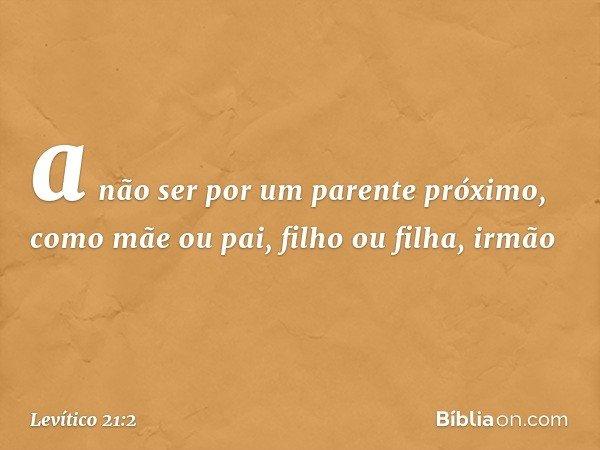 a não ser por um parente próximo, como mãe ou pai, filho ou filha, irmão -- Levítico 21:2