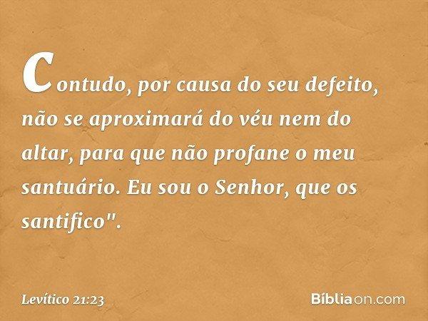 """contudo, por causa do seu defeito, não se aproximará do véu nem do altar, para que não profane o meu santuário. Eu sou o Senhor, que os santifico"""". -- Levítico"""