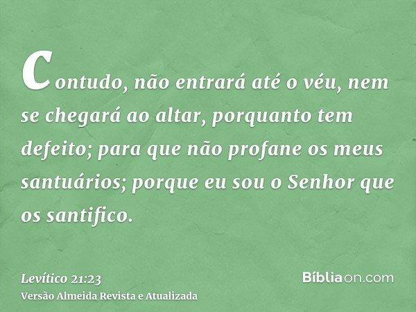 contudo, não entrará até o véu, nem se chegará ao altar, porquanto tem defeito; para que não profane os meus santuários; porque eu sou o Senhor que os santifico