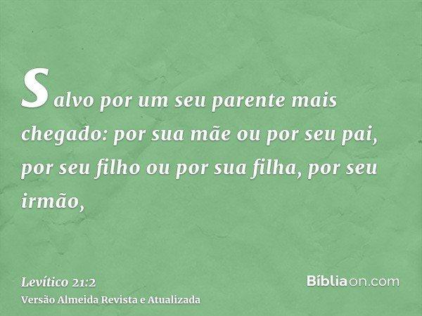 salvo por um seu parente mais chegado: por sua mãe ou por seu pai, por seu filho ou por sua filha, por seu irmão,
