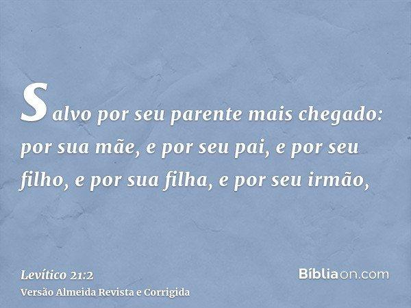 salvo por seu parente mais chegado: por sua mãe, e por seu pai, e por seu filho, e por sua filha, e por seu irmão,