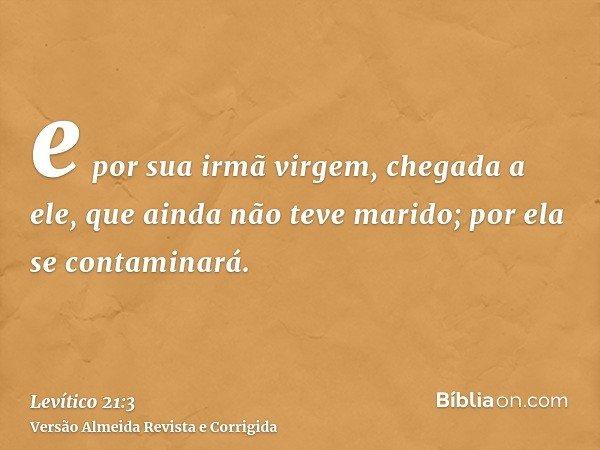 e por sua irmã virgem, chegada a ele, que ainda não teve marido; por ela se contaminará.