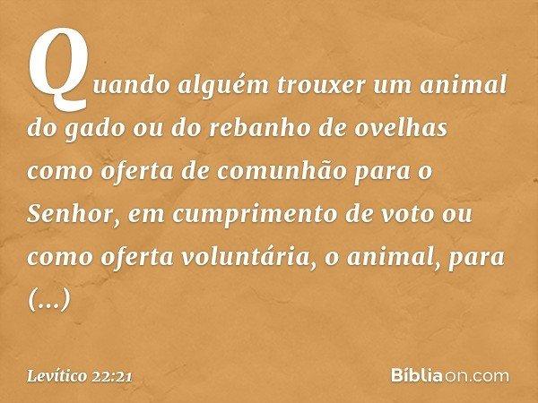 Quando alguém trouxer um animal do gado ou do rebanho de ovelhas como oferta de comunhão para o Senhor, em cumprimento de voto ou como oferta voluntária, o animal, pa