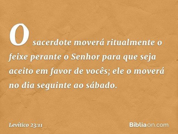 O sacerdote moverá ritualmente o feixe perante o Senhor para que seja aceito em favor de vocês; ele o moverá no dia seguinte ao sábado. -- Levítico 23:11