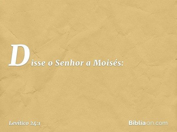Disse o Senhor a Moisés: -- Levítico 24:1