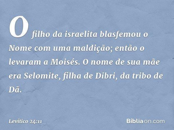 O filho da israelita blasfemou o Nome com uma maldição; então o levaram a Moisés. O nome de sua mãe era Selomite, filha de Dibri, da tribo de Dã. -- Levítico 2
