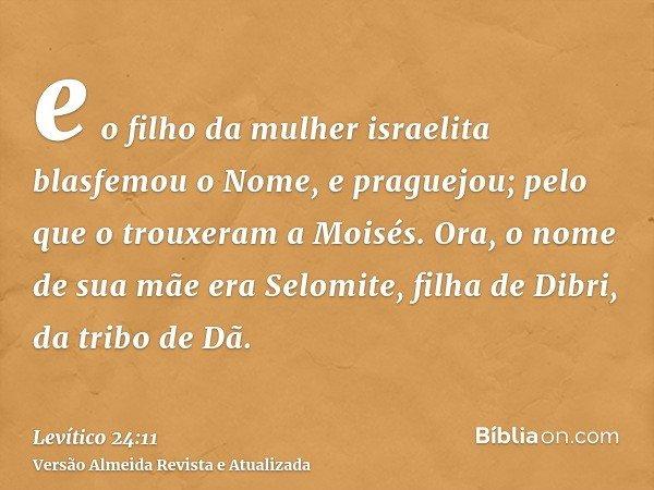 e o filho da mulher israelita blasfemou o Nome, e praguejou; pelo que o trouxeram a Moisés. Ora, o nome de sua mãe era Selomite, filha de Dibri, da tribo de Dã.
