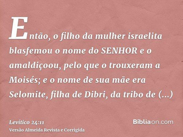 Então, o filho da mulher israelita blasfemou o nome do SENHOR e o amaldiçoou, pelo que o trouxeram a Moisés; e o nome de sua mãe era Selomite, filha de Dibri, d