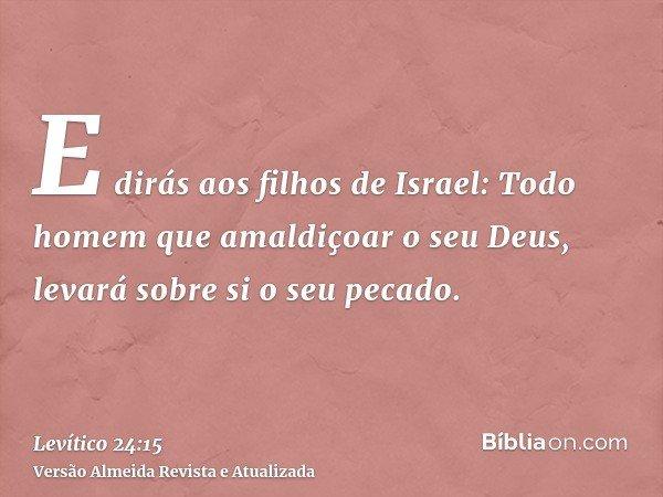 E dirás aos filhos de Israel: Todo homem que amaldiçoar o seu Deus, levará sobre si o seu pecado.