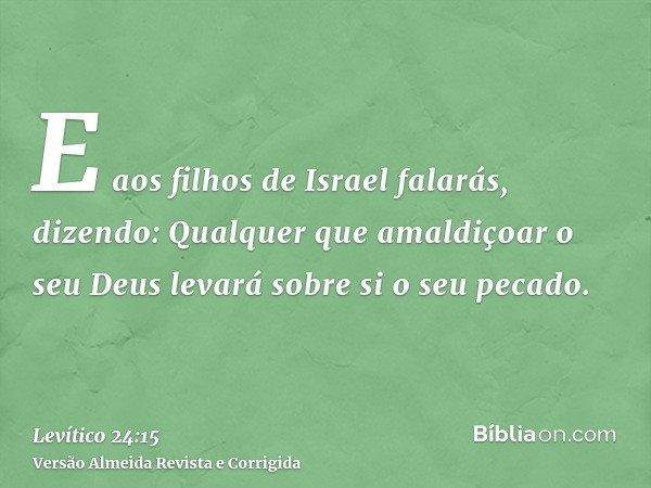 E aos filhos de Israel falarás, dizendo: Qualquer que amaldiçoar o seu Deus levará sobre si o seu pecado.
