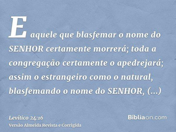 E aquele que blasfemar o nome do SENHOR certamente morrerá; toda a congregação certamente o apedrejará; assim o estrangeiro como o natural, blasfemando o nome d
