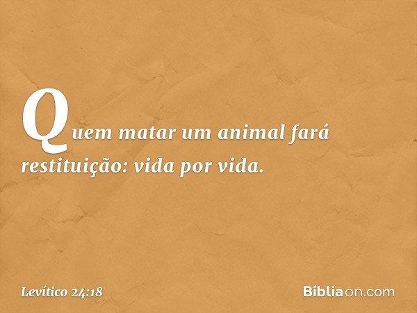 Quem matar um animal fará restituição: vida por vida. -- Levítico 24:18