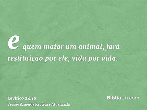e quem matar um animal, fará restituição por ele, vida por vida.