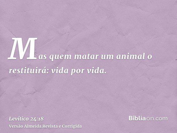 Mas quem matar um animal o restituirá: vida por vida.