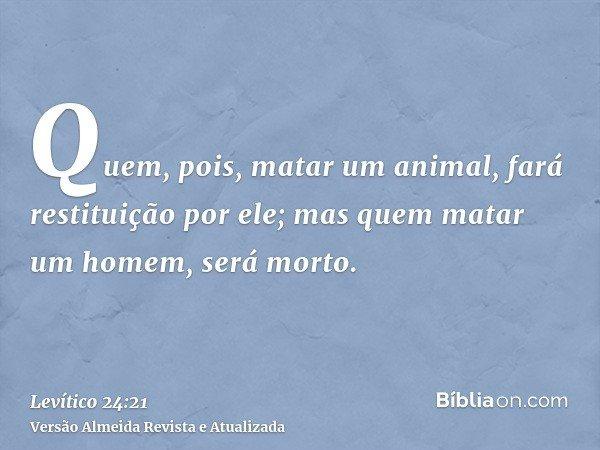 Quem, pois, matar um animal, fará restituição por ele; mas quem matar um homem, será morto.