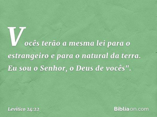 """Vocês terão a mesma lei para o estrangeiro e para o natural da terra. Eu sou o Senhor, o Deus de vocês"""". -- Levítico 24:22"""