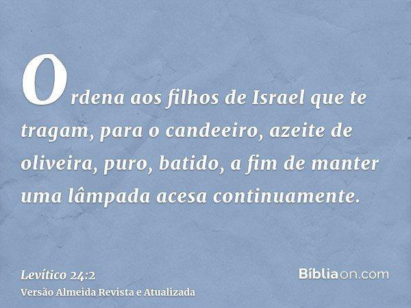 Ordena aos filhos de Israel que te tragam, para o candeeiro, azeite de oliveira, puro, batido, a fim de manter uma lâmpada acesa continuamente.