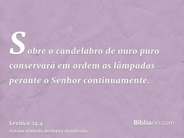 Sobre o candelabro de ouro puro conservará em ordem as lâmpadas perante o Senhor continuamente.