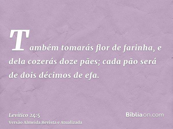 Também tomarás flor de farinha, e dela cozerás doze pães; cada pão será de dois décimos de efa.