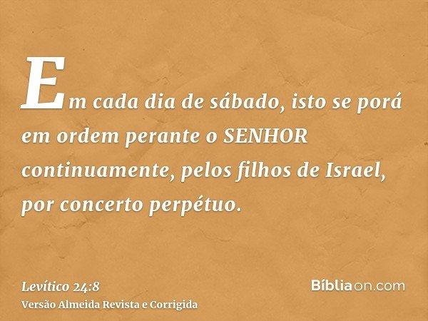 Em cada dia de sábado, isto se porá em ordem perante o SENHOR continuamente, pelos filhos de Israel, por concerto perpétuo.