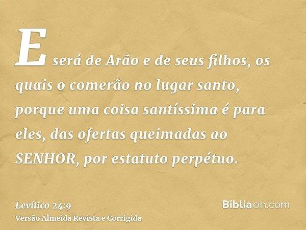 E será de Arão e de seus filhos, os quais o comerão no lugar santo, porque uma coisa santíssima é para eles, das ofertas queimadas ao SENHOR, por estatuto perpé