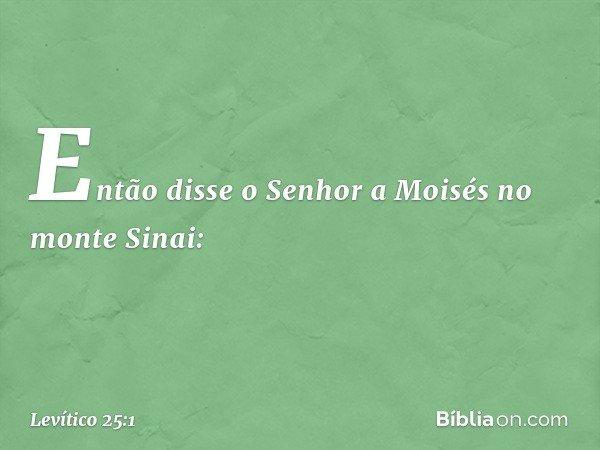 Então disse o Senhor a Moisés no monte Sinai: -- Levítico 25:1