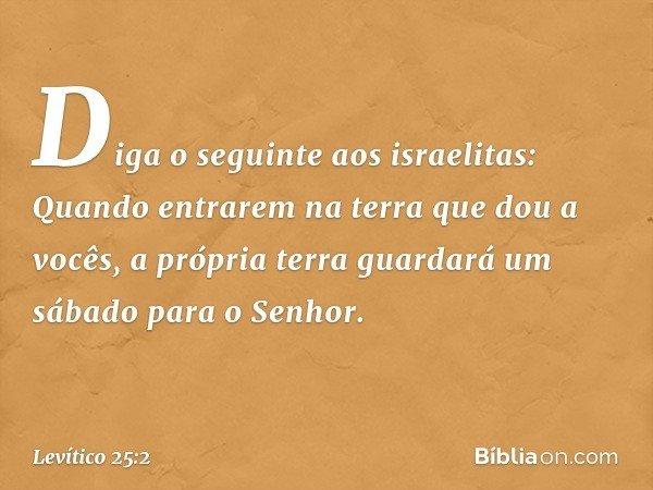 """""""Diga o seguinte aos israelitas: Quando entrarem na terra que dou a vocês, a própria terra guardará um sábado para o Senhor. -- Levítico 25:2"""
