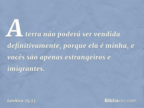 """""""A terra não poderá ser vendida definitivamente, porque ela é minha, e vocês são apenas estrangeiros e imigrantes. -- Levítico 25:23"""