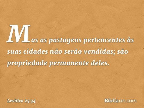 Mas as pastagens pertencentes às suas cidades não serão vendidas; são propriedade permanente deles. -- Levítico 25:34