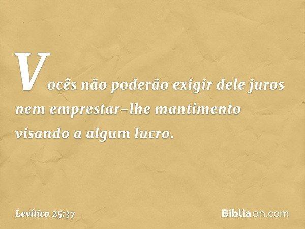 Vocês não poderão exigir dele juros nem emprestar-lhe mantimento visando a algum lucro. -- Levítico 25:37