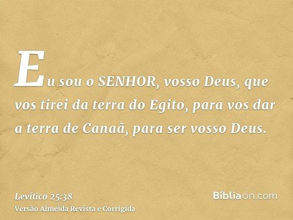 Eu sou o SENHOR, vosso Deus, que vos tirei da terra do Egito, para vos dar a terra de Canaã, para ser vosso Deus.
