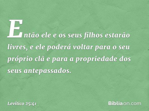 Então ele e os seus filhos estarão livres, e ele poderá voltar para o seu próprio clã e para a propriedade dos seus antepassados. -- Levítico 25:41