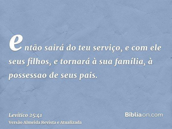 então sairá do teu serviço, e com ele seus filhos, e tornará à sua família, à possessao de seus pais.