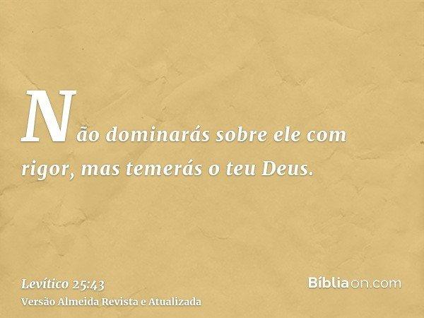 Não dominarás sobre ele com rigor, mas temerás o teu Deus.