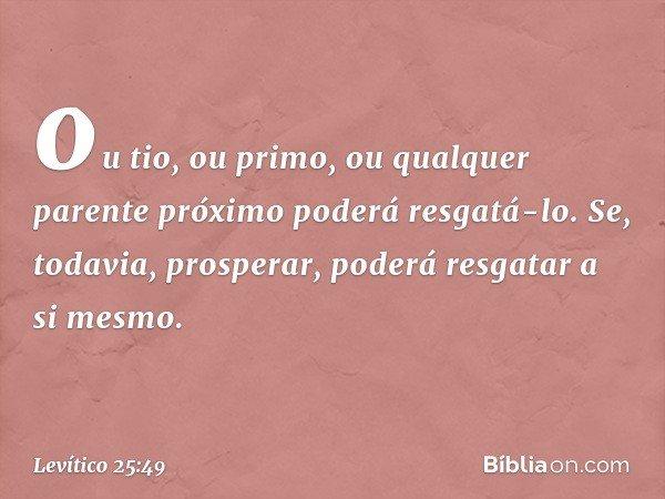 ou tio, ou primo, ou qualquer parente próximo poderá resgatá-lo. Se, todavia, prosperar, poderá resgatar a si mesmo. -- Levítico 25:49