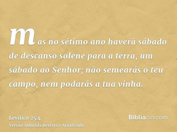 mas no sétimo ano haverá sábado de descanso solene para a terra, um sábado ao Senhor; não semearás o teu campo, nem podarás a tua vinha.