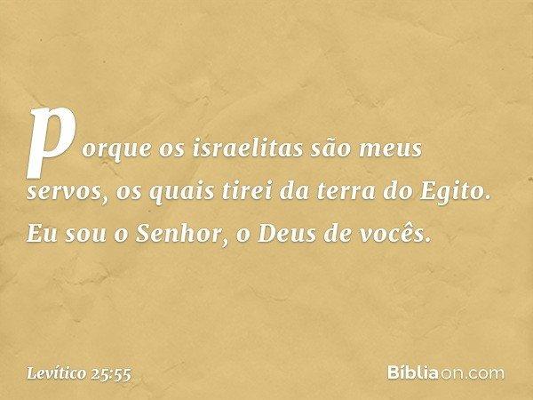 porque os israelitas são meus servos, os quais tirei da terra do Egito. Eu sou o Senhor, o Deus de vocês. -- Levítico 25:55
