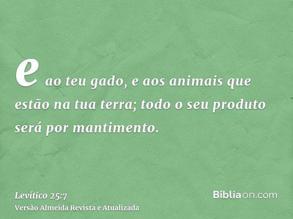 e ao teu gado, e aos animais que estão na tua terra; todo o seu produto será por mantimento.