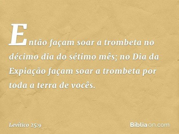 Então façam soar a trombeta no décimo dia do sétimo mês; no Dia da Expiação façam soar a trombeta por toda a terra de vocês. -- Levítico 25:9