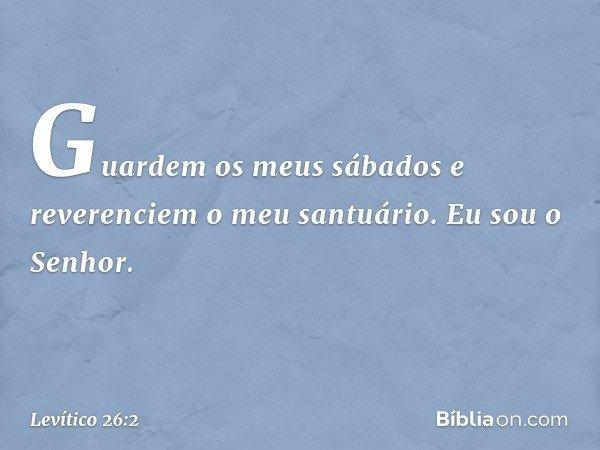 """""""Guardem os meus sábados e reverenciem o meu santuário. Eu sou o Senhor. -- Levítico 26:2"""